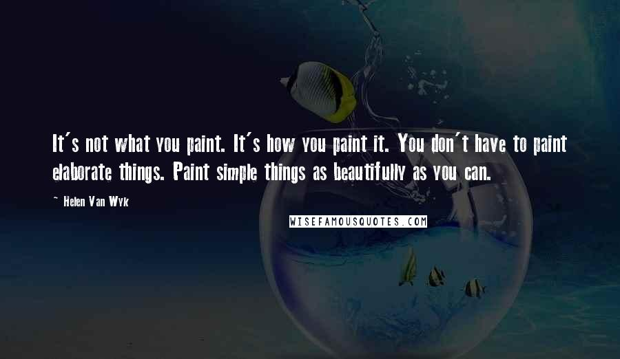 Helen Van Wyk quotes: It's not what you paint. It's how you paint it. You don't have to paint elaborate things. Paint simple things as beautifully as you can.