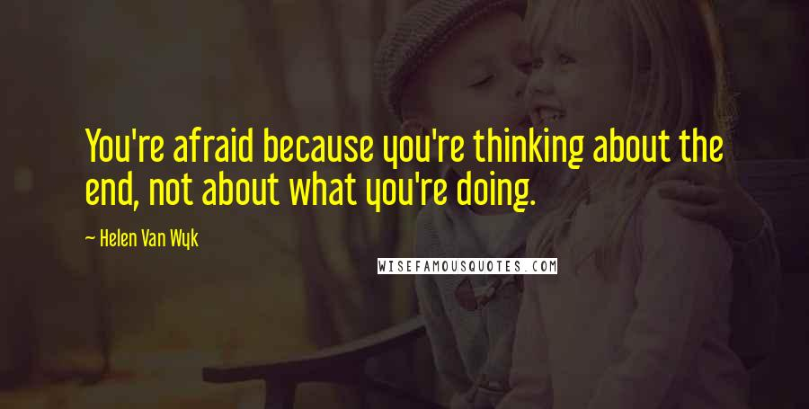 Helen Van Wyk quotes: You're afraid because you're thinking about the end, not about what you're doing.