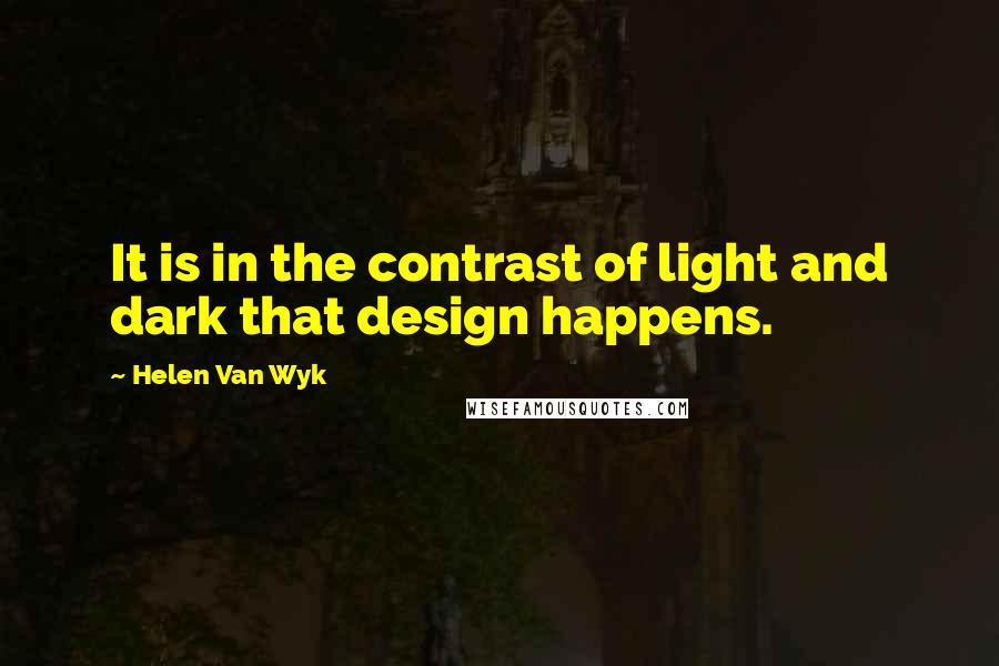 Helen Van Wyk quotes: It is in the contrast of light and dark that design happens.