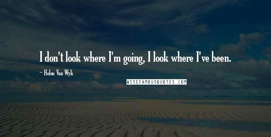 Helen Van Wyk quotes: I don't look where I'm going, I look where I've been.