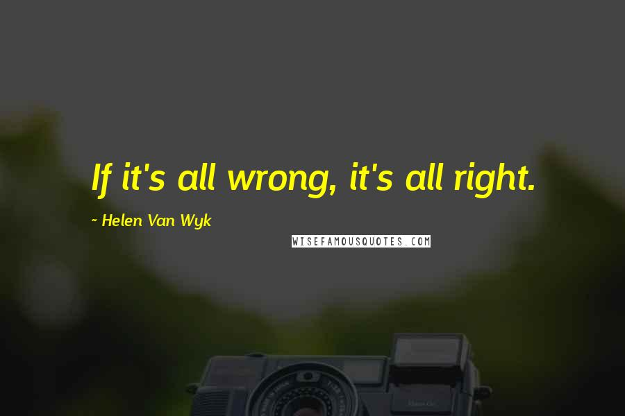 Helen Van Wyk quotes: If it's all wrong, it's all right.