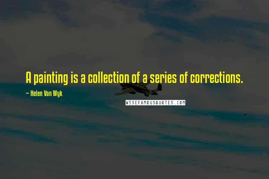 Helen Van Wyk quotes: A painting is a collection of a series of corrections.