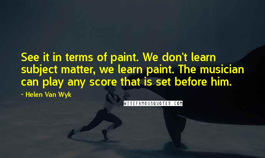 Helen Van Wyk quotes: See it in terms of paint. We don't learn subject matter, we learn paint. The musician can play any score that is set before him.