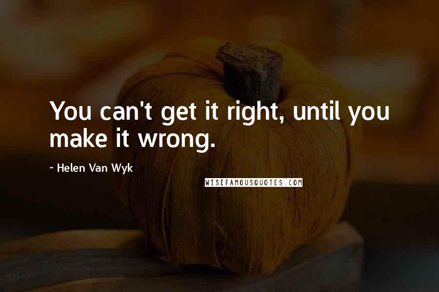 Helen Van Wyk quotes: You can't get it right, until you make it wrong.