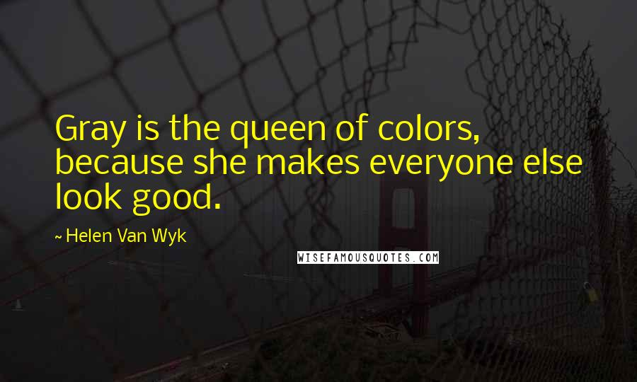 Helen Van Wyk quotes: Gray is the queen of colors, because she makes everyone else look good.