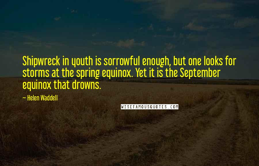 Helen Waddell quotes: Shipwreck in youth is sorrowful enough, but one looks for storms at the spring equinox. Yet it is the September equinox that drowns.