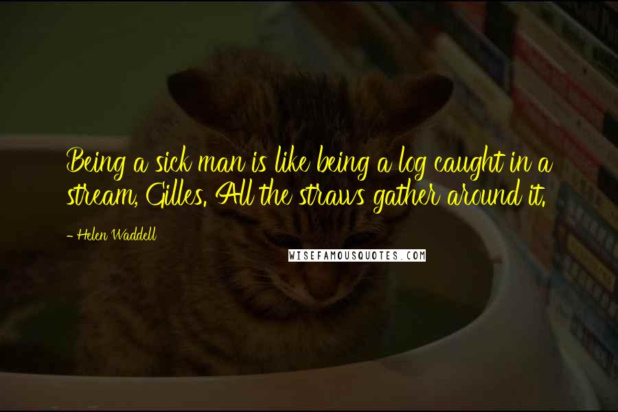 Helen Waddell quotes: Being a sick man is like being a log caught in a stream, Gilles. All the straws gather around it.