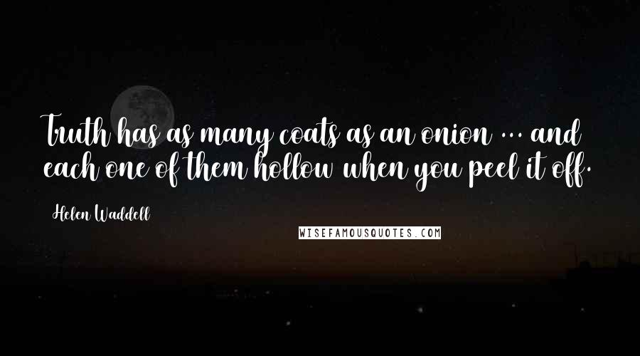 Helen Waddell quotes: Truth has as many coats as an onion ... and each one of them hollow when you peel it off.