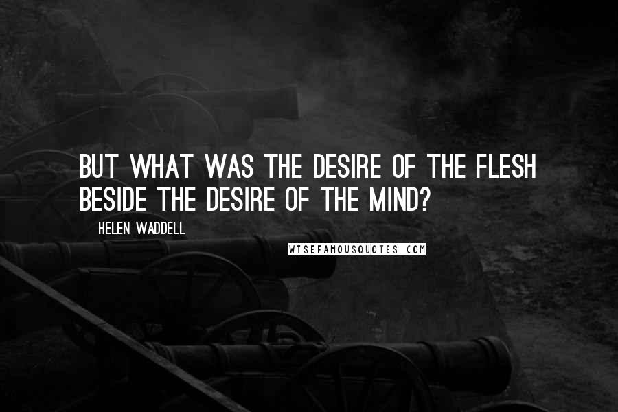 Helen Waddell quotes: But what was the desire of the flesh beside the desire of the mind?
