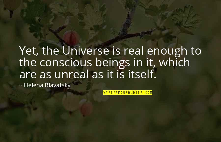 Helena Blavatsky Quotes By Helena Blavatsky: Yet, the Universe is real enough to the