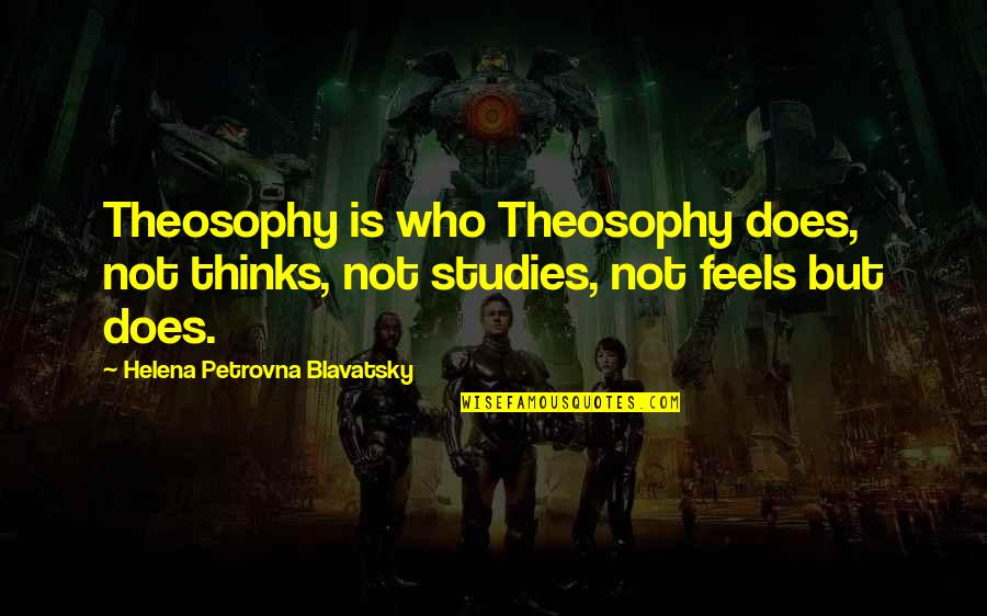 Helena Blavatsky Quotes By Helena Petrovna Blavatsky: Theosophy is who Theosophy does, not thinks, not