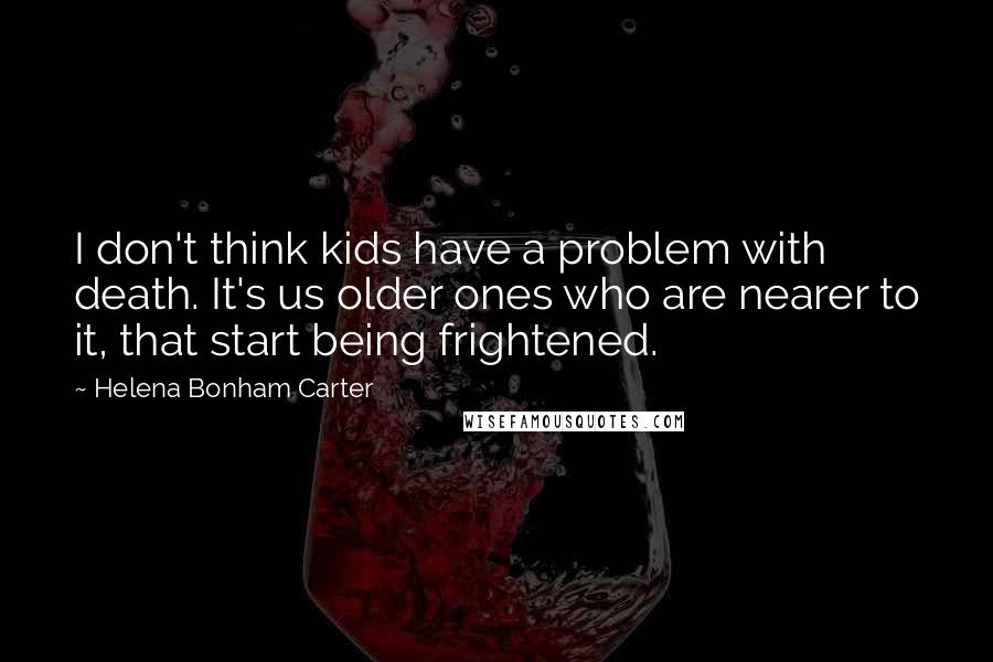 Helena Bonham Carter quotes: I don't think kids have a problem with death. It's us older ones who are nearer to it, that start being frightened.