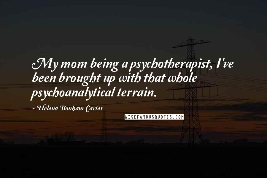Helena Bonham Carter quotes: My mom being a psychotherapist, I've been brought up with that whole psychoanalytical terrain.
