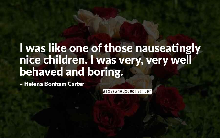 Helena Bonham Carter quotes: I was like one of those nauseatingly nice children. I was very, very well behaved and boring.