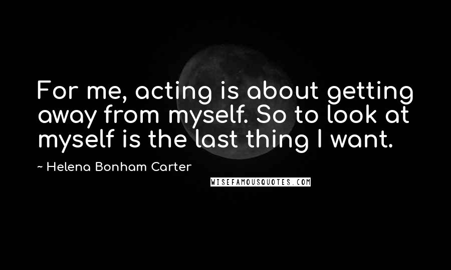 Helena Bonham Carter quotes: For me, acting is about getting away from myself. So to look at myself is the last thing I want.