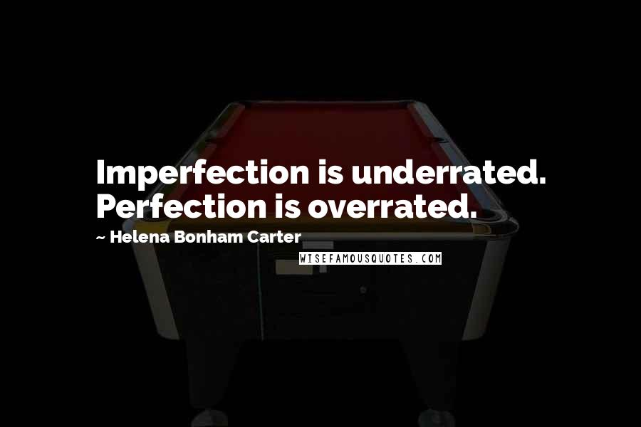 Helena Bonham Carter quotes: Imperfection is underrated. Perfection is overrated.