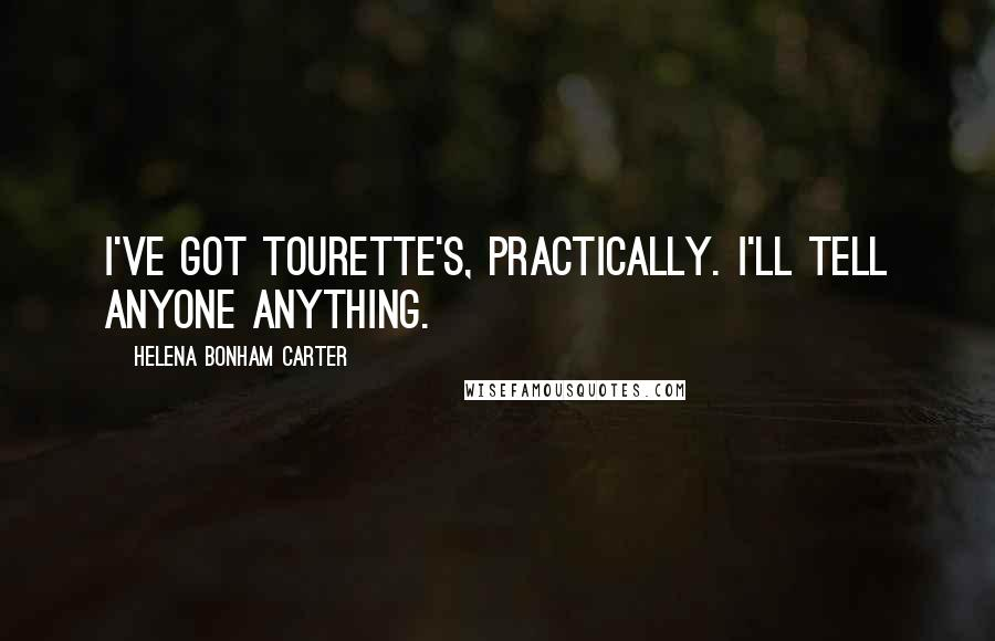 Helena Bonham Carter quotes: I've got Tourette's, practically. I'll tell anyone anything.