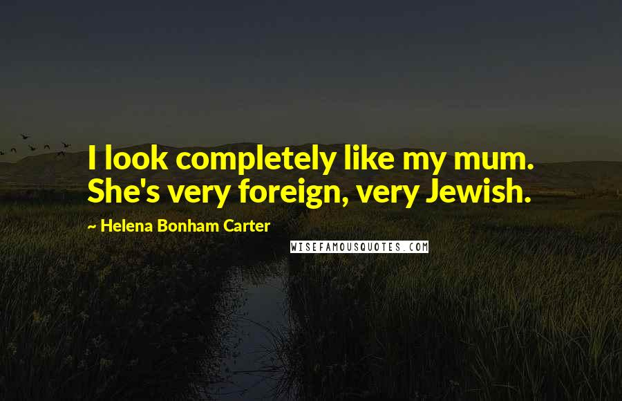 Helena Bonham Carter quotes: I look completely like my mum. She's very foreign, very Jewish.