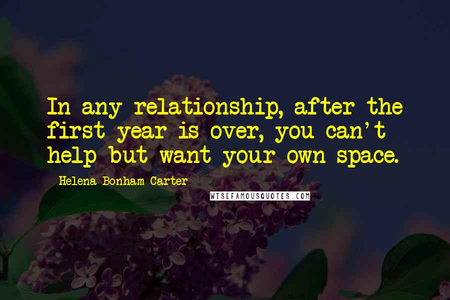 Helena Bonham Carter quotes: In any relationship, after the first year is over, you can't help but want your own space.
