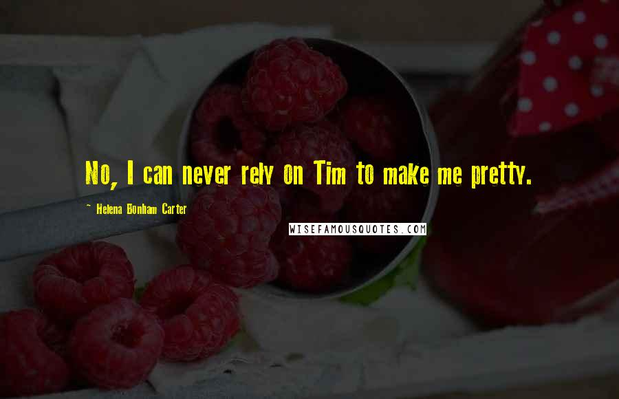 Helena Bonham Carter quotes: No, I can never rely on Tim to make me pretty.