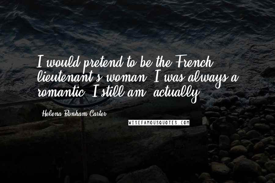 Helena Bonham Carter quotes: I would pretend to be the French lieutenant's woman. I was always a romantic. I still am, actually.