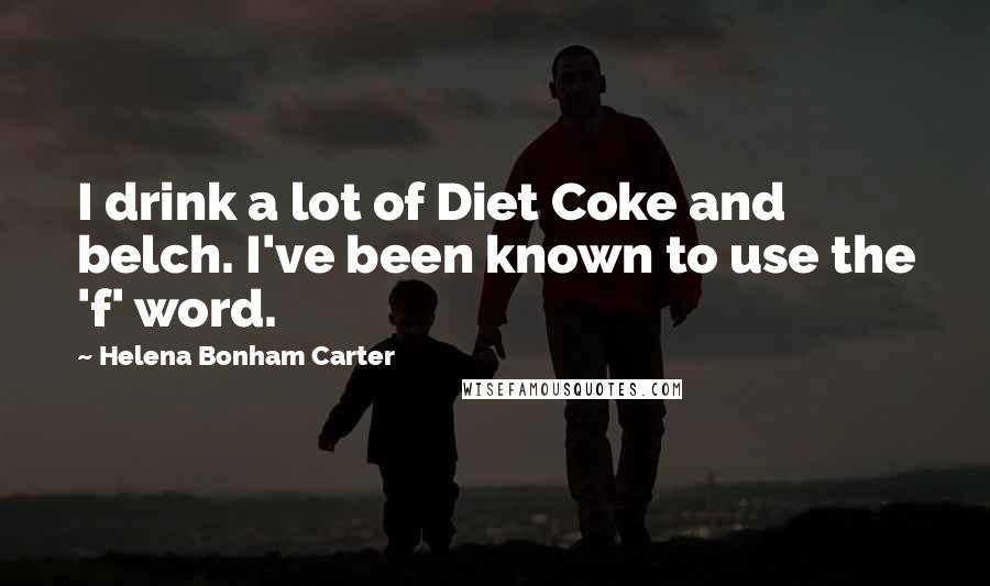 Helena Bonham Carter quotes: I drink a lot of Diet Coke and belch. I've been known to use the 'f' word.