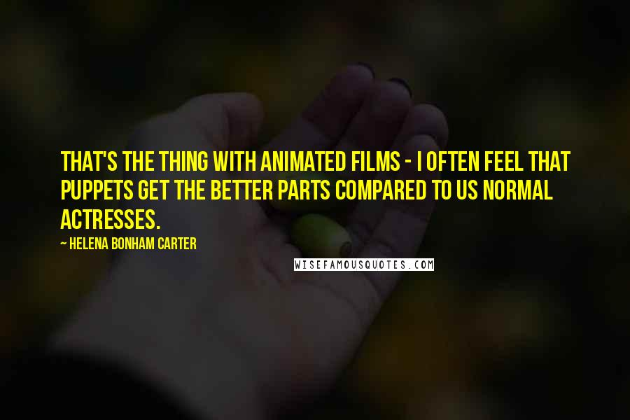 Helena Bonham Carter quotes: That's the thing with animated films - I often feel that puppets get the better parts compared to us normal actresses.