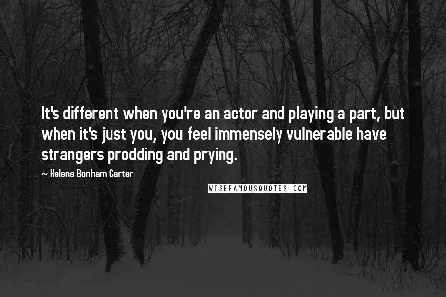 Helena Bonham Carter quotes: It's different when you're an actor and playing a part, but when it's just you, you feel immensely vulnerable have strangers prodding and prying.