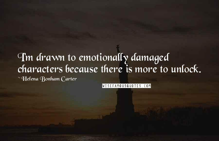 Helena Bonham Carter quotes: I'm drawn to emotionally damaged characters because there is more to unlock.