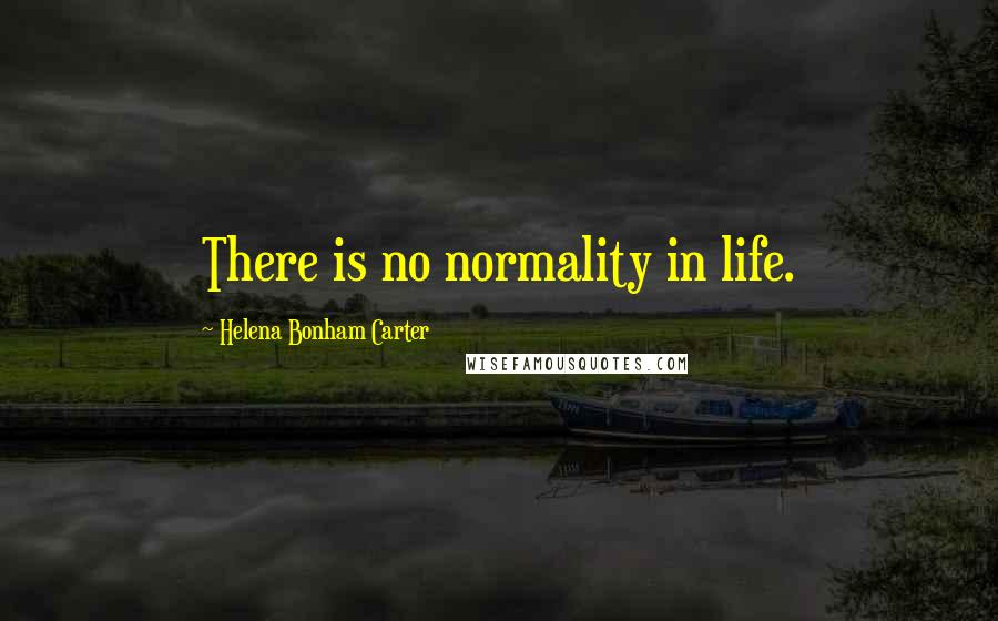 Helena Bonham Carter quotes: There is no normality in life.