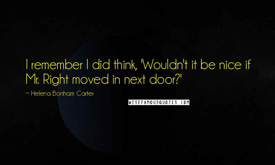 Helena Bonham Carter quotes: I remember I did think, 'Wouldn't it be nice if Mr. Right moved in next door?'