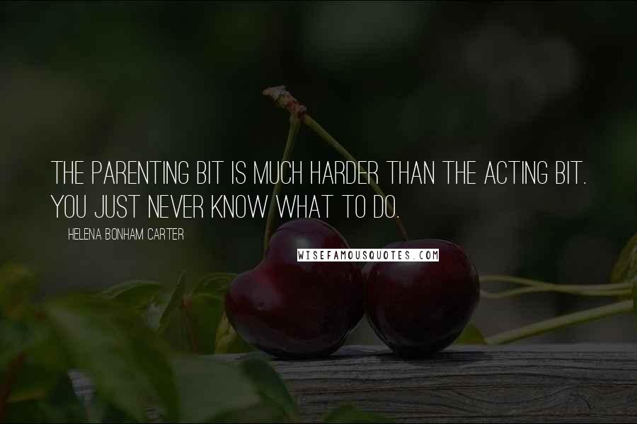Helena Bonham Carter quotes: The parenting bit is much harder than the acting bit. You just never know what to do.