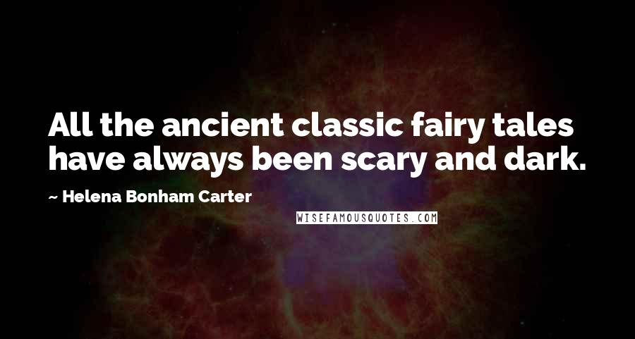 Helena Bonham Carter quotes: All the ancient classic fairy tales have always been scary and dark.