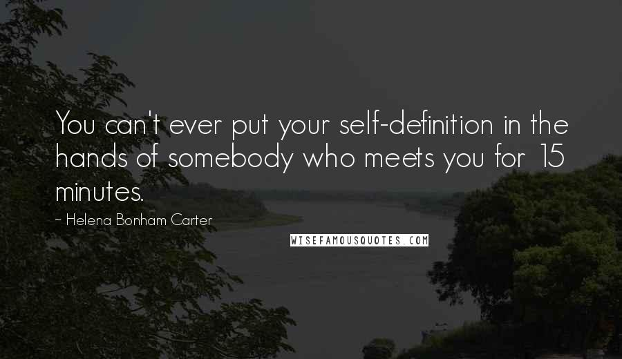 Helena Bonham Carter quotes: You can't ever put your self-definition in the hands of somebody who meets you for 15 minutes.