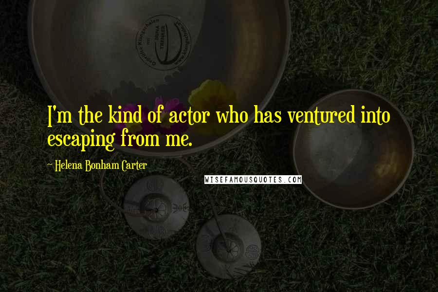 Helena Bonham Carter quotes: I'm the kind of actor who has ventured into escaping from me.