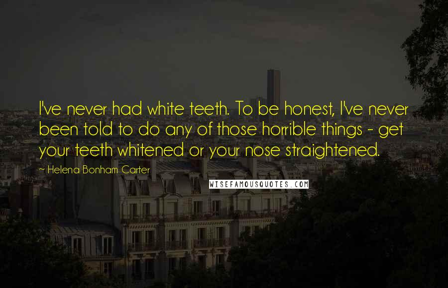 Helena Bonham Carter quotes: I've never had white teeth. To be honest, I've never been told to do any of those horrible things - get your teeth whitened or your nose straightened.