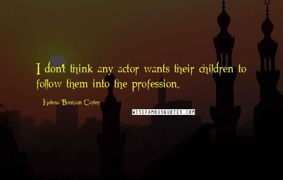 Helena Bonham Carter quotes: I don't think any actor wants their children to follow them into the profession.