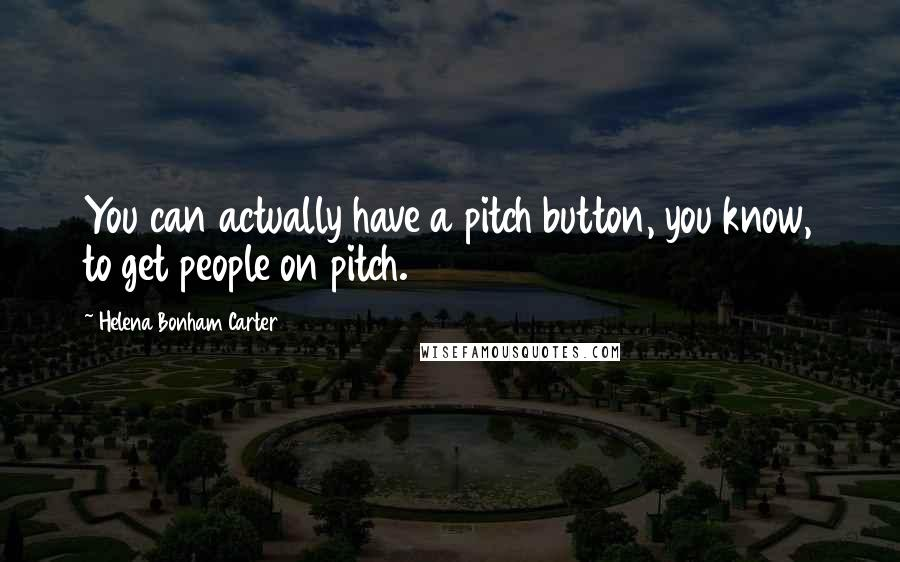 Helena Bonham Carter quotes: You can actually have a pitch button, you know, to get people on pitch.
