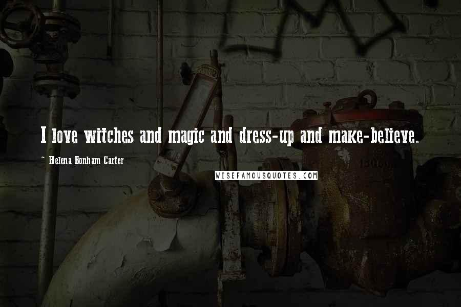 Helena Bonham Carter quotes: I love witches and magic and dress-up and make-believe.