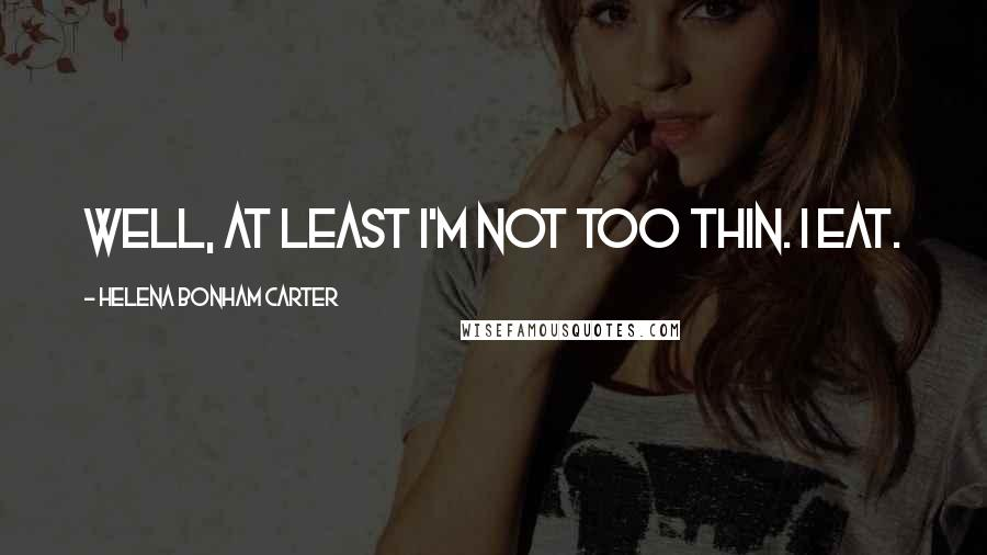 Helena Bonham Carter quotes: Well, at least I'm not too thin. I eat.