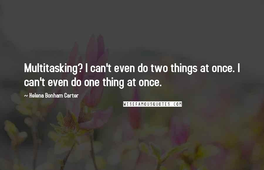 Helena Bonham Carter quotes: Multitasking? I can't even do two things at once. I can't even do one thing at once.