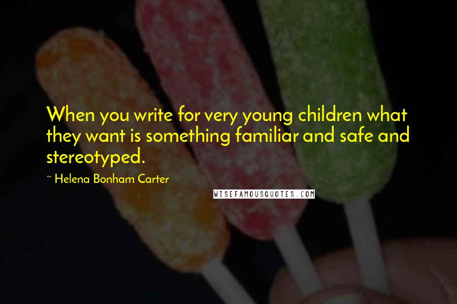 Helena Bonham Carter quotes: When you write for very young children what they want is something familiar and safe and stereotyped.