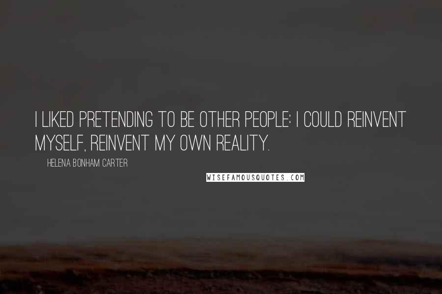Helena Bonham Carter quotes: I liked pretending to be other people: I could reinvent myself, reinvent my own reality.