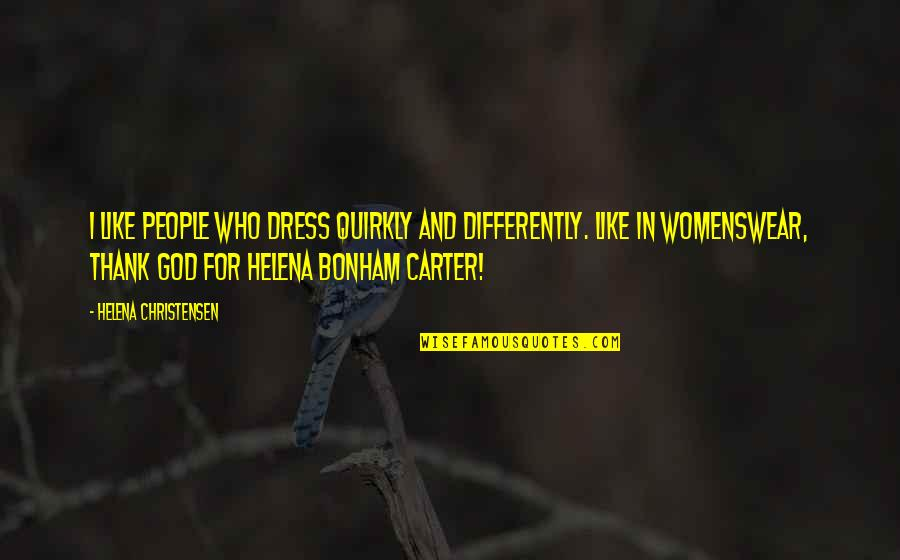 Helena Christensen Quotes By Helena Christensen: I like people who dress quirkly and differently.
