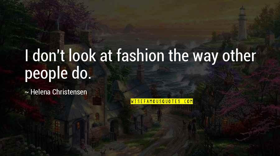 Helena Christensen Quotes By Helena Christensen: I don't look at fashion the way other