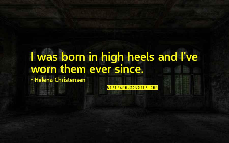 Helena Christensen Quotes By Helena Christensen: I was born in high heels and I've
