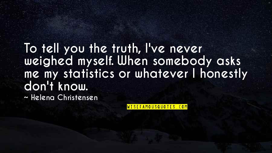 Helena Christensen Quotes By Helena Christensen: To tell you the truth, I've never weighed