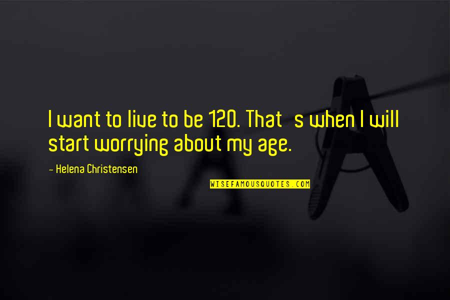 Helena Christensen Quotes By Helena Christensen: I want to live to be 120. That's