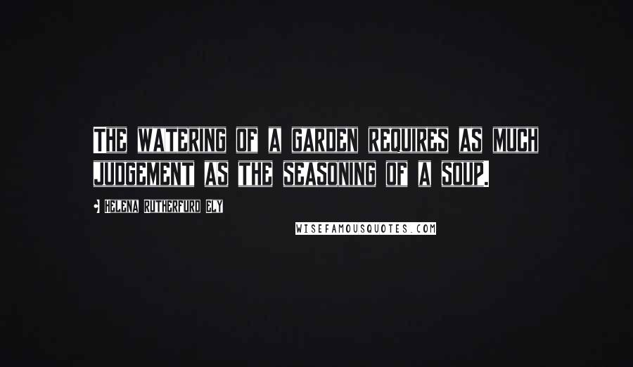 Helena Rutherfurd Ely quotes: The watering of a garden requires as much judgement as the seasoning of a soup.