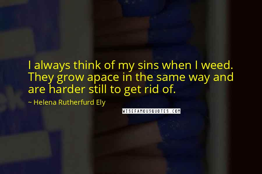 Helena Rutherfurd Ely quotes: I always think of my sins when I weed. They grow apace in the same way and are harder still to get rid of.